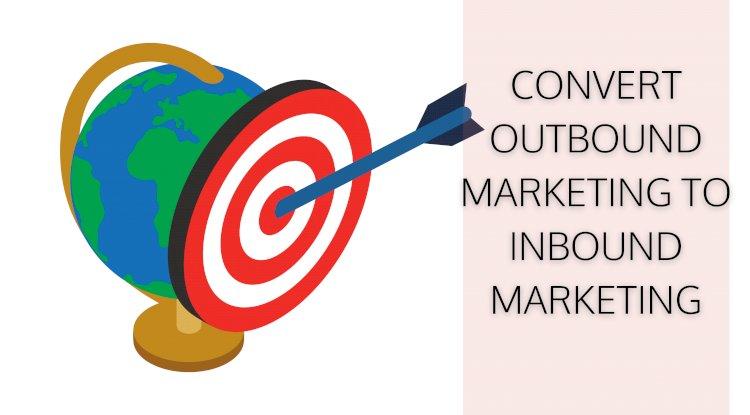 convert outbound marketing to inbound marketing