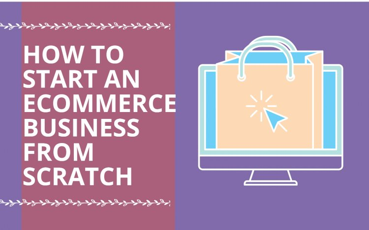 How to Start an E-commerce Business from Scratch in 2021?