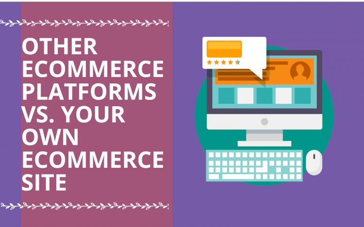 Other E-commerce Platforms Vs Your Own E-commerce Site: Which is Better?