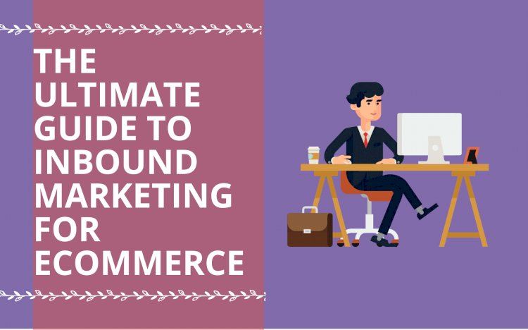 What is Inbound Marketing? The Ultimate Guide to Inbound Marketing for E-commerce