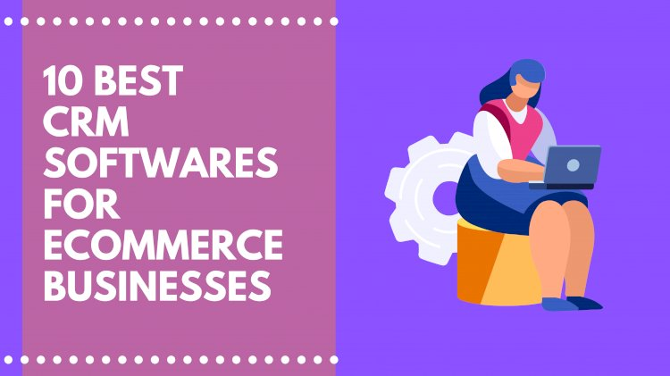 10 Best CRM Tools for E-Commerce Businesses