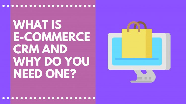 What is E-Commerce CRM and Why do you need one?