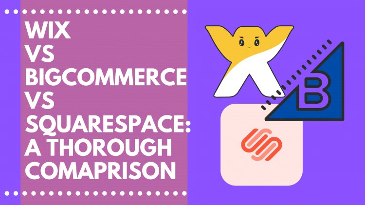 BigCommerce or Wix or Squarespace: A Thorough Comparison