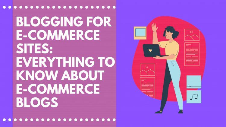 How to Blog for E-commerce in 2021: Everything you need to know about blogs for an eCommerce