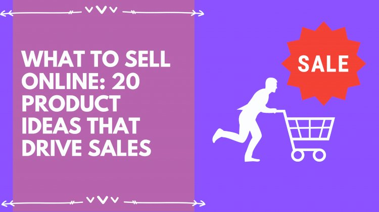 What to sell online: 20 product ideas that drive sales online?