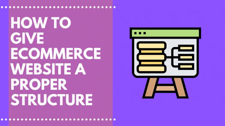 How to give Ecommerce Website Structure and How to get it Right