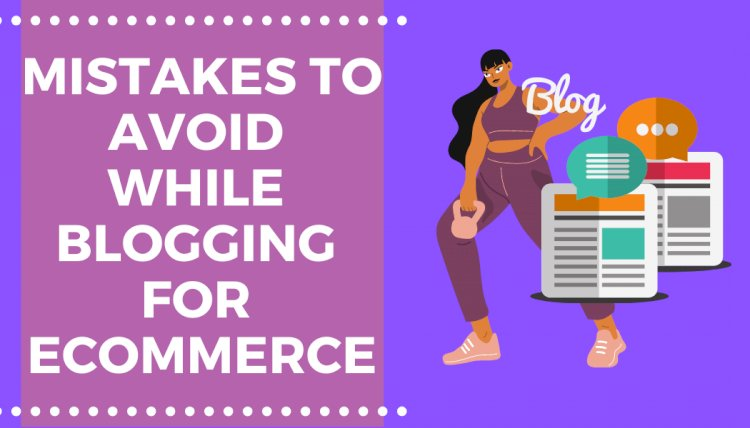 How to Blog for Ecommerce: 7+ Mistakes to Avoid while Blogging for an E-Commerce